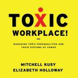 Toxic Workplace! Managing Toxic Personalities and Their Systems of Power, Elizabeth Holloway