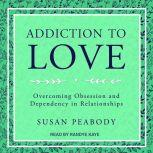 Addiction to Love Overcoming Obsession and Dependency in Relationships, Susan Peabody