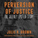 Perversion of Justice The Jeffrey Epstein Story, Julie K. Brown