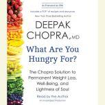 What Are You Hungry For? The Chopra Solution to Permanent Weight Loss, Well-Being, and Lightness of Soul, Deepak Chopra, M.D.
