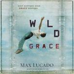 Wild Grace What Happens When Grace Happens, Max Lucado