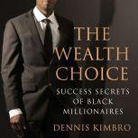 The Wealth Choice Success Secrets of Black Millionaires, Dennis Kimbro