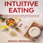 Intuitive Eating: Think Intuitively! Developing a healthy relationship towards food. Stop unnecessary craving and say YES to Intuitive Eating!, Manuel Nestor Eagle