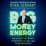 Big Money Energy How to Rule at Work, Dominate at Life, and Make Millions, Ryan Serhant