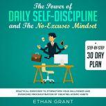 The Power of Daily Self Discipline And The No Excuse Mindset,Step By Step 30 Day Plan,Practical Exercises To Strengthen Your WillPower And Overcome Procrastination By Creating Atomic Habbits, Ethan Grant