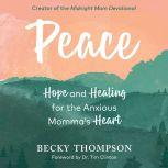 Peace Hope and Healing for the Anxious Momma's Heart, Becky Thompson