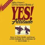 The Little Gold Book of YES! Attitude How to Find, Build and Keep a YES! Attitude for a Lifetime of Success, Jeffrey Gitomer