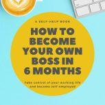 How To Become Your Own Boss in 6 Months Take control of your own life and become self-employed, Nick R. Robins