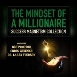 The Mindset of a Millionaire Success Magnetism Collection, various authors