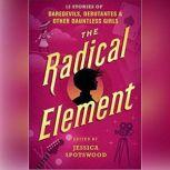 The Radical Element Twelve Stories of Daredevils, Debutants, and Other Dauntless Girls, Jessica Spotswood (Editor)