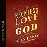 The Reckless Love of God Experiencing the Personal, Passionate Heart of the Gospel, Alex Early