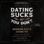 Dating Sucks, but You Don't The Modern Guy's Guide to Total Confidence, Romantic Connection, and Finding the Perfect Partner, Connell Barrett