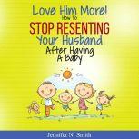 Love Him More! How to Stop Resenting Your Husband After Having a Baby, Jennifer N. Smith