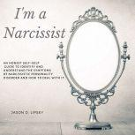 I'm a Narcissist  An Honest Self-Help Guide To Identify And Understand The Symptoms Of Narcissistic Personality Disorder And How Do Deal With It. , Jason D. Lipsey