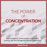 THE POWER OF CONCENTRATION: Improve Memory, Communication, Organization, Creativity, and Time Management (Mental Performance), Oneida Powell