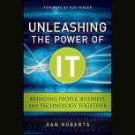 Unleashing the Power of IT Bringing People, Business, and Technology Together, Dan Roberts