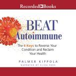 Beat Autoimmune The 6 Keys to Reverse Your Condition and Reclaim Your Health, Palmer Kippola