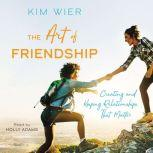 The Art of Friendship Creating and Keeping Relationships that Matter, Kim Wier