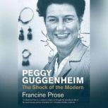 Peggy Guggenheim The Shock of the Modern, Francine Prose