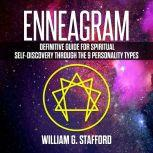 Enneagram : Definitive Guide for Spiritual Self-Discovery Through the 9 Personality Types, William G. Stafford