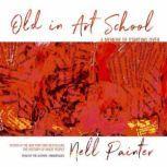 Old in Art School A Memoir of Starting Over, Nell Painter
