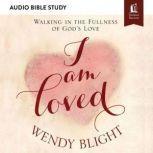 I Am Loved: Audio Bible Studies Walking in the Fullness of God's Love, Wendy Blight