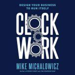 Clockwork Design Your Business to Run Itself, Mike Michalowicz