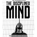 The Disciplined Mind Your Practical Guide To Iron Discipline, Dr. Mike Steves