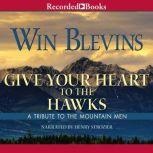 Give Your Heart to the Hawks A Tribute to the Mountain Man, Win Blevins