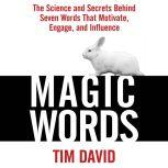 Magic Words The Science and Secrets Behind Seven Words That Motivate, Engage, and Influence, Tim David
