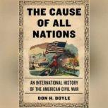 The Cause of All Nations An International History of the American Civil War, Don H. Doyle