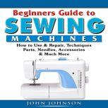 Beginners Guide to Sewing Machines: How to Use  & Repair, Techniques, Parts, Needles,  Accessories, & Much More, John Johnson