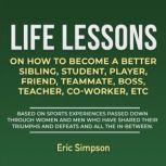 Life Lessons On How To Become A Better Sibling, Student, Player, Friend, Teammate, Boss, Teacher, Co-Worker ETC Based On Sports Experiences Passed Down Through Women And Men Who Have Shared Their Triumphs And Defeats And All The In-Between, Eric Simpson