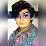 Trans Figured My Journey from Boy to Girl to Woman to Man, Brian Belovitch