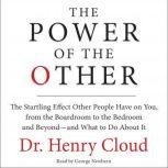 The Power of the Other The startling effect other people have on you, from the boardroom to the bedroom and beyond-and what to do about it, Henry Cloud