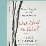 What About the Baby? Some Thoughts on the Art of Fiction, Alice McDermott