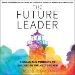 The Future Leader 9 Skills and Mindsets to Succeed in the Next Decade, Jacob Morgan