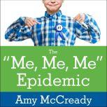 The Me, Me, Me Epidemic A Step-by-Step Guide to Raising Capable, Grateful Kids in an Over-Entitled World, Amy McCready