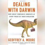 Dealing with Darwin How Great Companies Innovate at Every Phase of Their Evolution, Geoffrey A. Moore