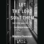 Let the Lord Sort Them The Rise and Fall of the Death Penalty, Maurice Chammah