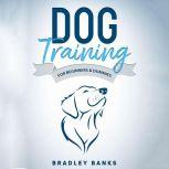 Dog Training for Beginners & Dummies Raise Your Pet with Confidence, Bradley Banks