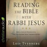 Reading the Bible with Rabbi Jesus How a Jewish Perspective Can Transform Your Understanding, Lois Tverberg
