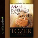Man - the Dwelling Place of God What It Means To Have Christ Living In You, A. W. Tozer