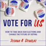 Vote for US How to Take Back Our Elections and Change the Future of Voting, Joshua A. Douglas