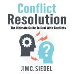 Conflict Resolution: The Ultimate Guide To Deal With Conflicts, Jim C. Siedel