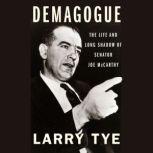 Demagogue The Life and Long Shadow of Senator Joe McCarthy, Larry Tye