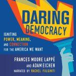Daring Democracy Igniting Power, Meaning, and Connection for the America We Want, Frances Moore Lappe