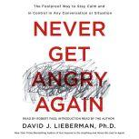 Never Get Angry Again The Foolproof Way to Stay Calm and in Control in Any Conversation or Situation, Dr. David J. Lieberman, Ph.D.