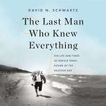 The Last Man Who Knew Everything The Life and Times of Enrico Fermi, Father of the Nuclear Age, David N. Schwartz