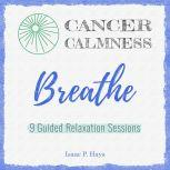 Cancer Calmness: Breathe Nine Guided Relaxation Sessions, Isaac P Hays